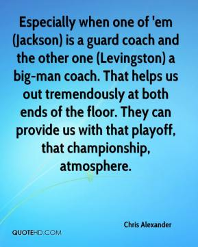 Especially when one of 'em (Jackson) is a guard coach and the other one (Levingston) a big-man coach. That helps us out tremendously at both ends of the floor. They can provide us with that playoff, that championship, atmosphere.