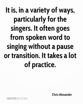 Chris Alexander - It is, in a variety of ways, particularly for the singers. It often goes from spoken word to singing without a pause or transition. It takes a lot of practice.