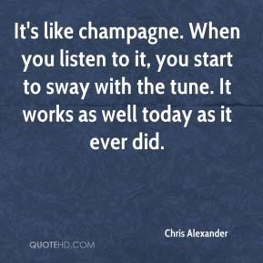 Chris Alexander - It's like champagne. When you listen to it, you start to sway with the tune. It works as well today as it ever did.