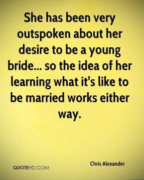 She has been very outspoken about her desire to be a young bride... so the idea of her learning what it's like to be married works either way.