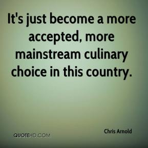 It's just become a more accepted, more mainstream culinary choice in this country.