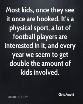 Most kids, once they see it once are hooked. It's a physical sport, a lot of football players are interested in it, and every year we seem to get double the amount of kids involved.