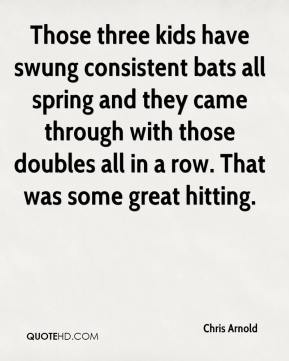Chris Arnold - Those three kids have swung consistent bats all spring and they came through with those doubles all in a row. That was some great hitting.