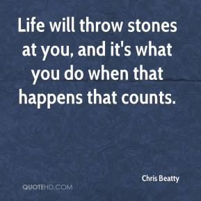Chris Beatty - Life will throw stones at you, and it's what you do when that happens that counts.