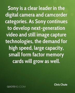 Chris Chute - Sony is a clear leader in the digital camera and camcorder categories. As Sony continues to develop next-generation video and still image capture technologies, the demand for high speed, large capacity, small form factor memory cards will grow as well.