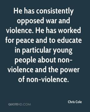 Chris Cole - He has consistently opposed war and violence. He has worked for peace and to educate in particular young people about non-violence and the power of non-violence.