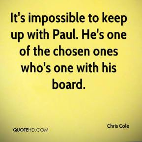 It's impossible to keep up with Paul. He's one of the chosen ones who's one with his board.