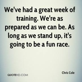 Chris Cole - We've had a great week of training. We're as prepared as we can be. As long as we stand up, it's going to be a fun race.