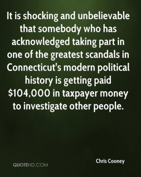 Chris Cooney - It is shocking and unbelievable that somebody who has acknowledged taking part in one of the greatest scandals in Connecticut's modern political history is getting paid $104,000 in taxpayer money to investigate other people.