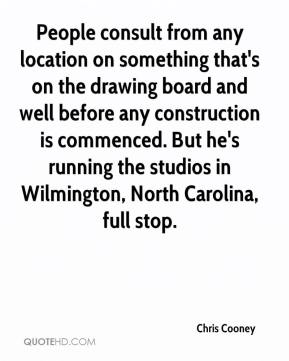 Chris Cooney - People consult from any location on something that's on the drawing board and well before any construction is commenced. But he's running the studios in Wilmington, North Carolina, full stop.