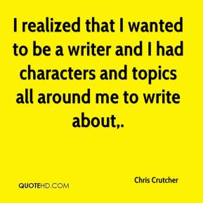 I realized that I wanted to be a writer and I had characters and topics all around me to write about.
