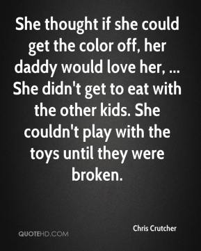 She thought if she could get the color off, her daddy would love her, ... She didn't get to eat with the other kids. She couldn't play with the toys until they were broken.