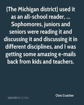 (The Michigan district) used it as an all-school reader, ... Sophomores, juniors and seniors were reading it and discussing it and discussing it in different disciplines, and I was getting some amazing e-mails back from kids and teachers.