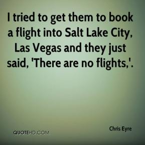 Chris Eyre - I tried to get them to book a flight into Salt Lake City, Las Vegas and they just said, 'There are no flights,'.