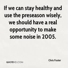 Chris Foster - If we can stay healthy and use the preseason wisely, we should have a real opportunity to make some noise in 2005.