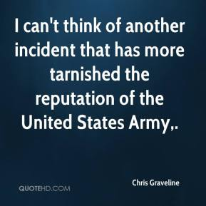 Chris Graveline - I can't think of another incident that has more tarnished the reputation of the United States Army.