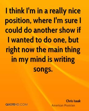 Chris Isaak - I think I'm in a really nice position, where I'm sure I could do another show if I wanted to do one, but right now the main thing in my mind is writing songs.