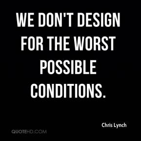 Chris Lynch - We don't design for the worst possible conditions.