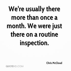 Chris McCloud - We're usually there more than once a month. We were just there on a routine inspection.