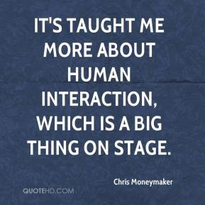 Chris Moneymaker - It's taught me more about human interaction, which is a big thing on stage.