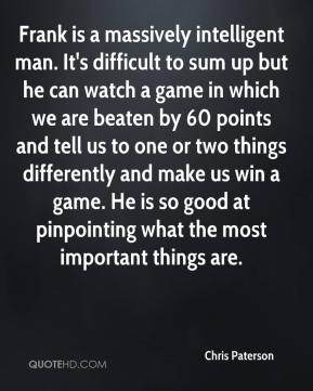 Chris Paterson - Frank is a massively intelligent man. It's difficult to sum up but he can watch a game in which we are beaten by 60 points and tell us to one or two things differently and make us win a game. He is so good at pinpointing what the most important things are.