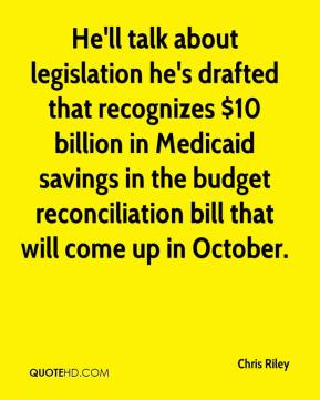 Chris Riley - He'll talk about legislation he's drafted that recognizes $10 billion in Medicaid savings in the budget reconciliation bill that will come up in October.