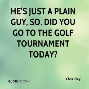 Chris Riley - He's just a plain guy, So, did you go to the golf tournament today?