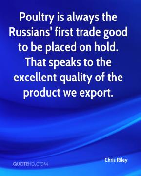 Chris Riley - Poultry is always the Russians' first trade good to be placed on hold. That speaks to the excellent quality of the product we export.
