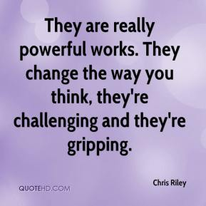 Chris Riley - They are really powerful works. They change the way you think, they're challenging and they're gripping.