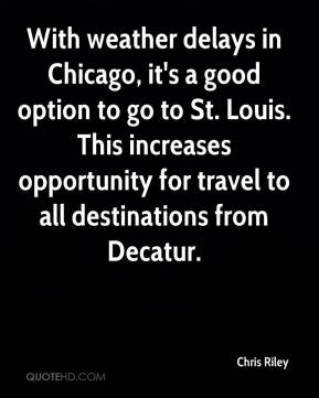 Chris Riley - With weather delays in Chicago, it's a good option to go to St. Louis. This increases opportunity for travel to all destinations from Decatur.