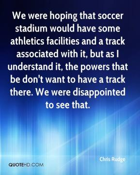 Chris Rudge - We were hoping that soccer stadium would have some athletics facilities and a track associated with it, but as I understand it, the powers that be don't want to have a track there. We were disappointed to see that.