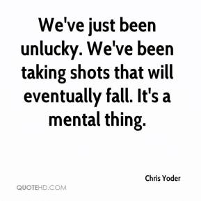 Chris Yoder - We've just been unlucky. We've been taking shots that will eventually fall. It's a mental thing.