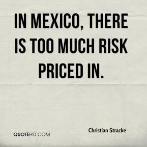 Christian Stracke - In Mexico, there is too much risk priced in.
