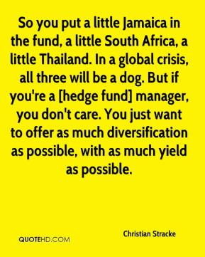 Christian Stracke - So you put a little Jamaica in the fund, a little South Africa, a little Thailand. In a global crisis, all three will be a dog. But if you're a [hedge fund] manager, you don't care. You just want to offer as much diversification as possible, with as much yield as possible.
