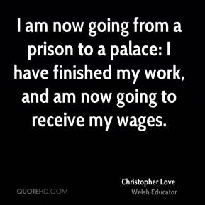 Christopher Love - I am now going from a prison to a palace: I have finished my work, and am now going to receive my wages.