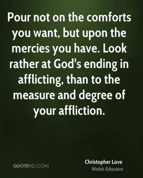 Pour not on the comforts you want, but upon the mercies you have. Look rather at God's ending in afflicting, than to the measure and degree of your affliction.