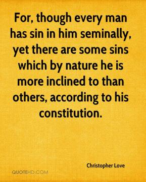 Christopher Love - For, though every man has sin in him seminally, yet there are some sins which by nature he is more inclined to than others, according to his constitution.