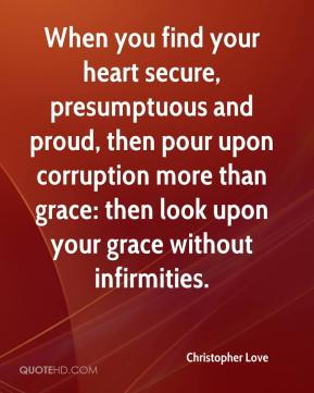 Christopher Love - When you find your heart secure, presumptuous and proud, then pour upon corruption more than grace: then look upon your grace without infirmities.