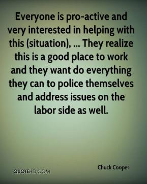 Chuck Cooper - Everyone is pro-active and very interested in helping with this (situation), ... They realize this is a good place to work and they want do everything they can to police themselves and address issues on the labor side as well.
