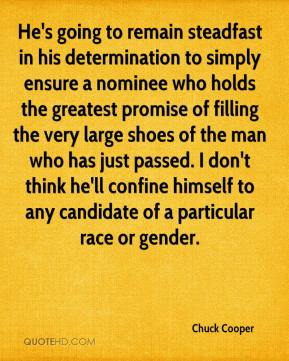 Chuck Cooper - He's going to remain steadfast in his determination to simply ensure a nominee who holds the greatest promise of filling the very large shoes of the man who has just passed. I don't think he'll confine himself to any candidate of a particular race or gender.