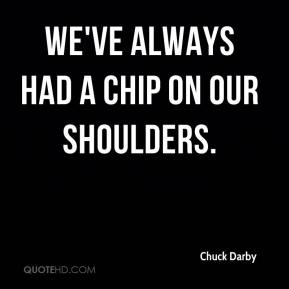Chuck Darby - We've always had a chip on our shoulders.
