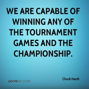 Chuck Hardt - We are capable of winning any of the tournament games and the championship.
