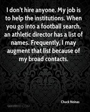 Chuck Neinas - I don't hire anyone. My job is to help the institutions. When you go into a football search, an athletic director has a list of names. Frequently, I may augment that list because of my broad contacts.