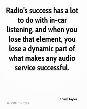 Chuck Taylor - Radio's success has a lot to do with in-car listening, and when you lose that element, you lose a dynamic part of what makes any audio service successful.