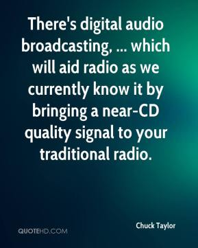 Chuck Taylor - There's digital audio broadcasting, ... which will aid radio as we currently know it by bringing a near-CD quality signal to your traditional radio.