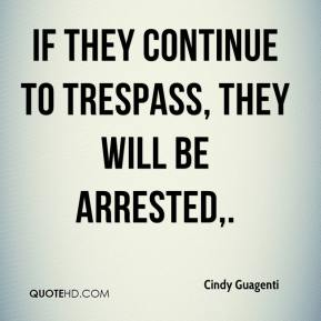 Cindy Guagenti - If they continue to trespass, they will be arrested.