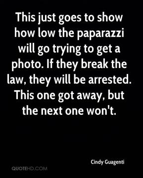 Cindy Guagenti - This just goes to show how low the paparazzi will go trying to get a photo. If they break the law, they will be arrested. This one got away, but the next one won't.