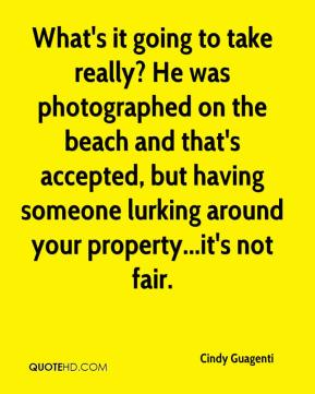 Cindy Guagenti - What's it going to take really? He was photographed on the beach and that's accepted, but having someone lurking around your property...it's not fair.