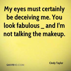 Cindy Taylor - My eyes must certainly be deceiving me. You look fabulous _ and I'm not talking the makeup.