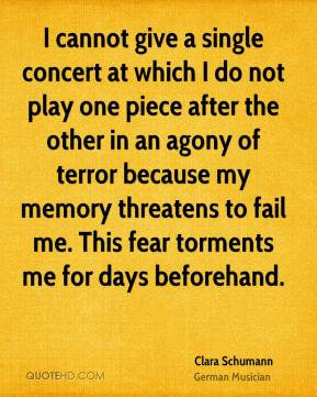 Clara Schumann - I cannot give a single concert at which I do not play one piece after the other in an agony of terror because my memory threatens to fail me. This fear torments me for days beforehand.